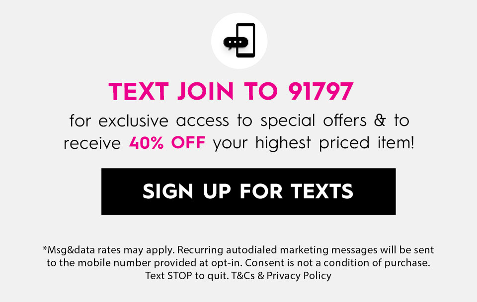 Text JOIN to 91797 for exclusive access to special offers & to receive 40% off your highest priced item!