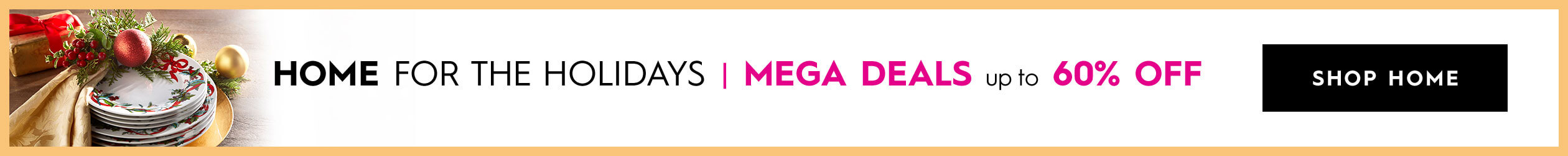 Home for the holidays! Mega deals up to 60% off! - SHOP HOME
