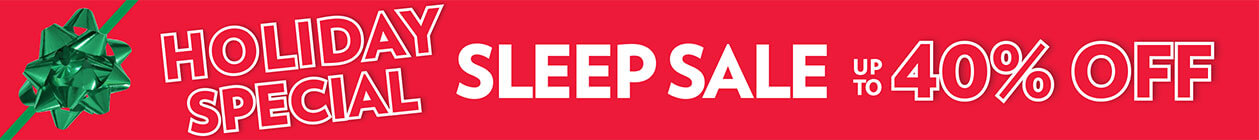 The Holiday Special Sleep Sale Up to 40% off! - SHOP THE SALE